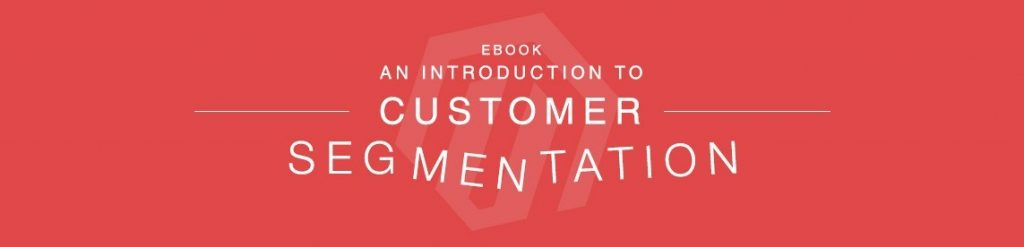 Customer Segmentation and How Magento Has Made it Easier 2