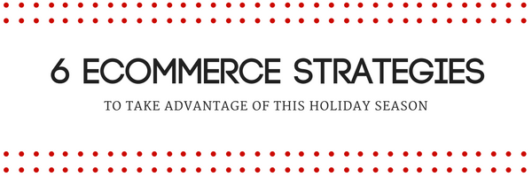 6 Ecommerce Strategies to Take Advantage of This Holiday Season 6