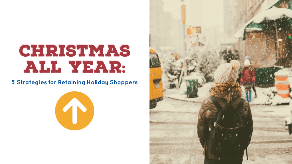 Christmas All Year: 5 Strategies for Retaining Holiday Shoppers 1